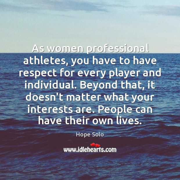 As women professional athletes, you have to have respect for every player Image