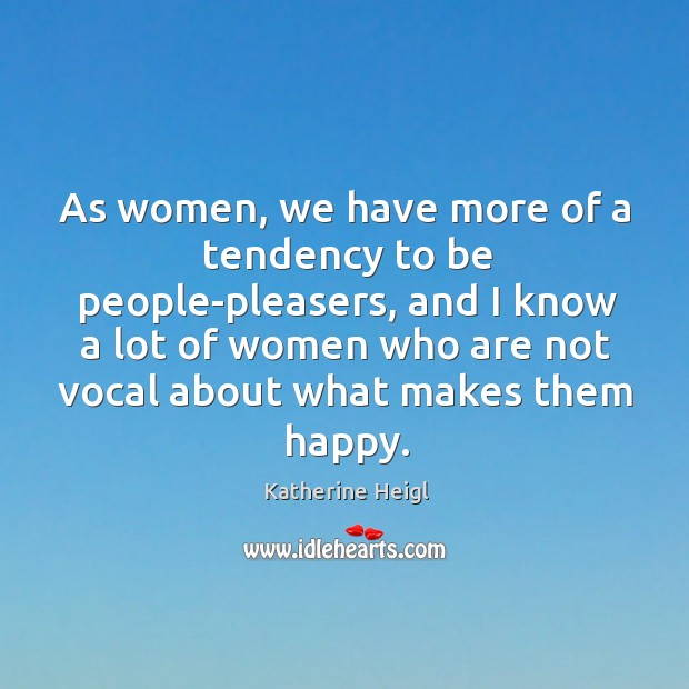 As women, we have more of a tendency to be people-pleasers, and I know a lot of Katherine Heigl Picture Quote