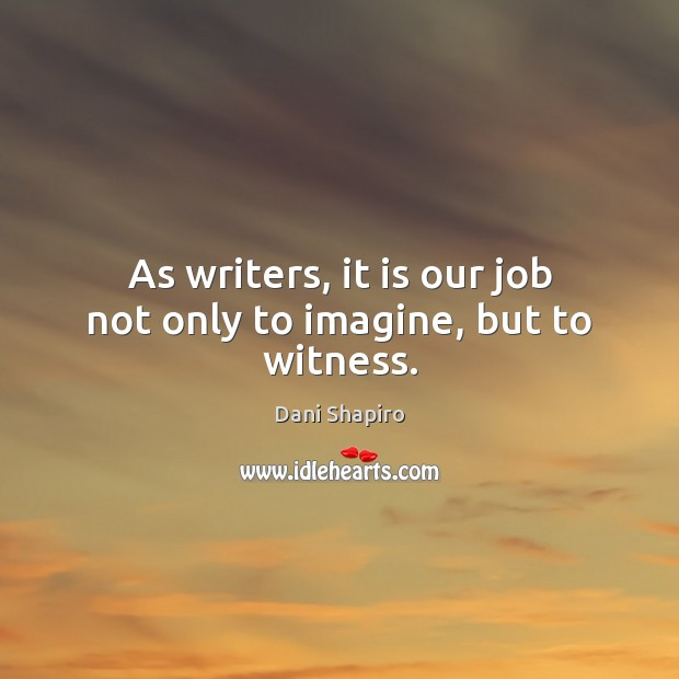 As writers, it is our job not only to imagine, but to witness. Dani Shapiro Picture Quote