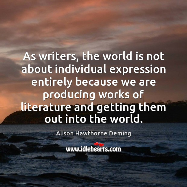 As writers, the world is not about individual expression entirely because we Alison Hawthorne Deming Picture Quote