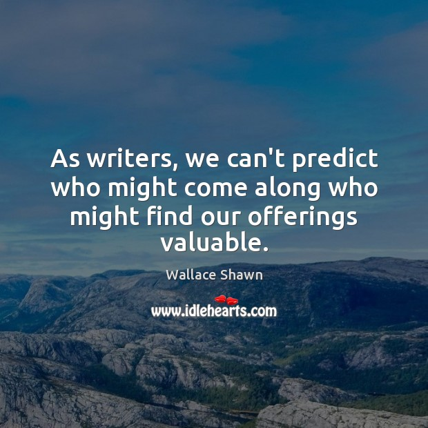 As writers, we can't predict who might come along who might find our offerings valuable. Wallace Shawn Picture Quote
