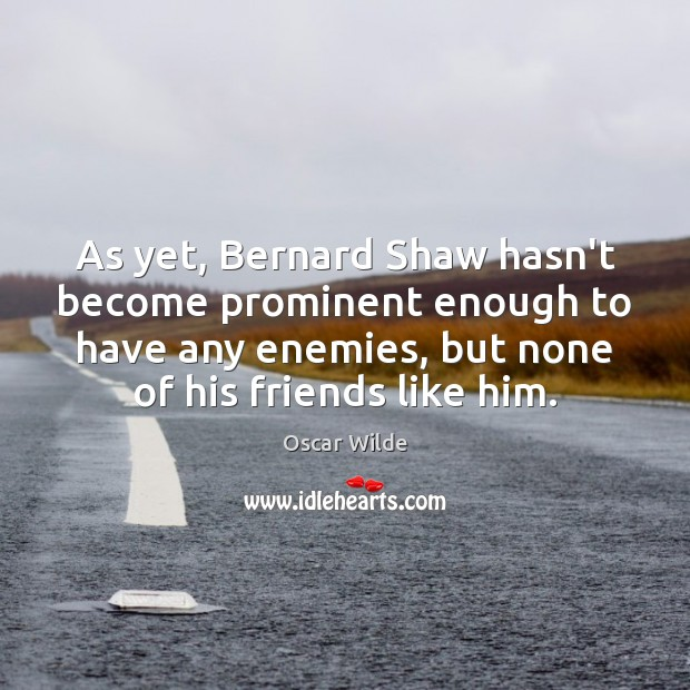 Image, As yet, Bernard Shaw hasn't become prominent enough to have any enemies,