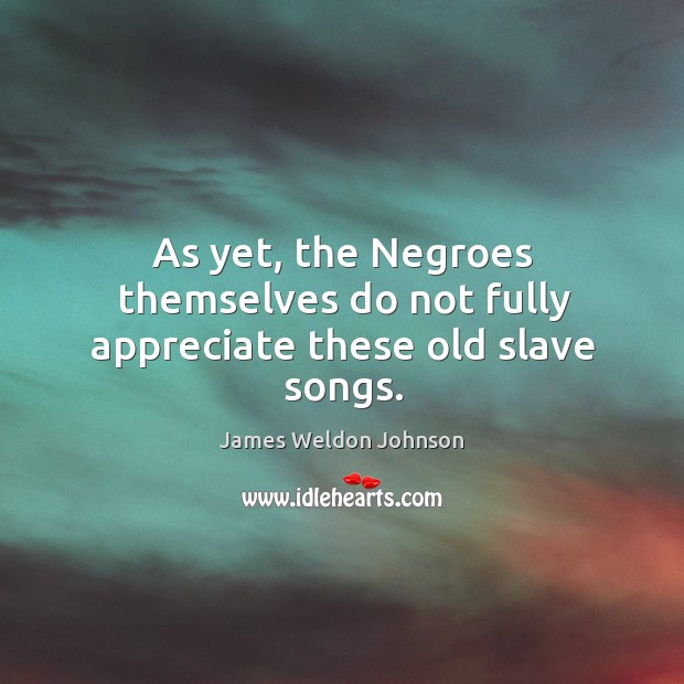 As yet, the negroes themselves do not fully appreciate these old slave songs. James Weldon Johnson Picture Quote