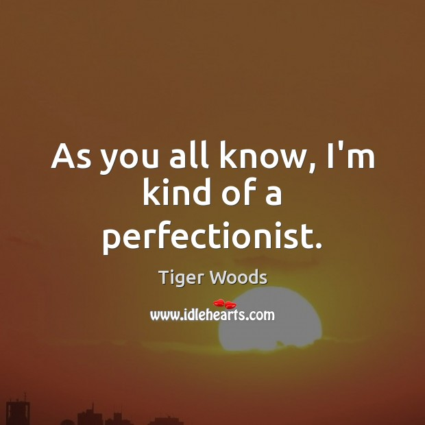 As you all know, I'm kind of a perfectionist. Tiger Woods Picture Quote