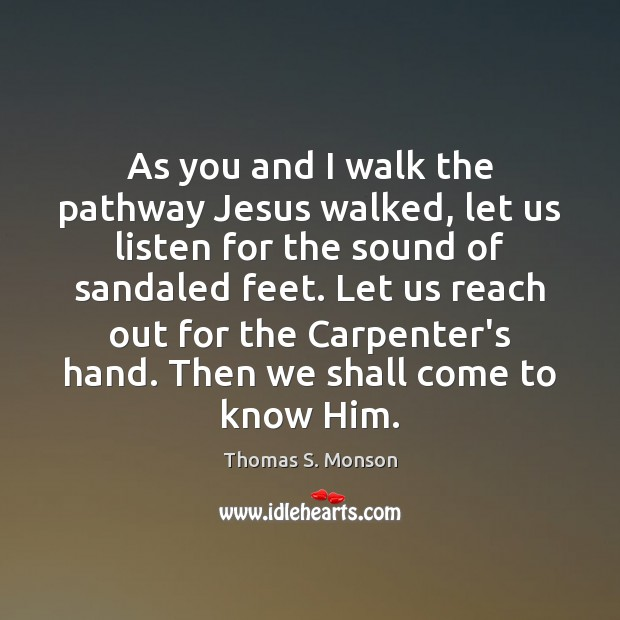 As you and I walk the pathway Jesus walked, let us listen Thomas S. Monson Picture Quote