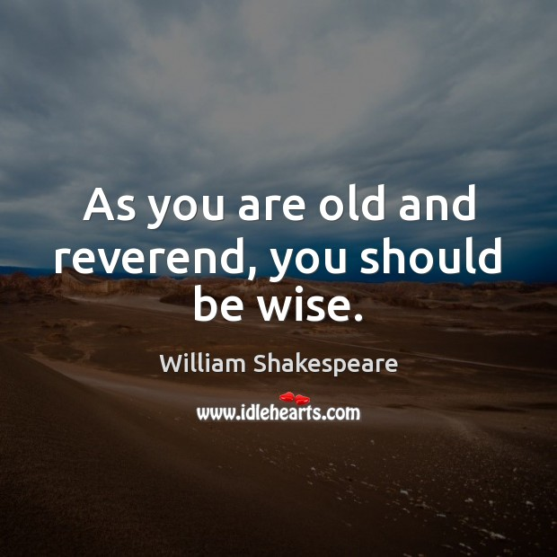Image, As you are old and reverend, you should be wise.