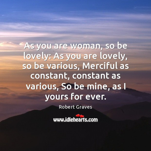 As you are woman, so be lovely: As you are lovely, so Robert Graves Picture Quote