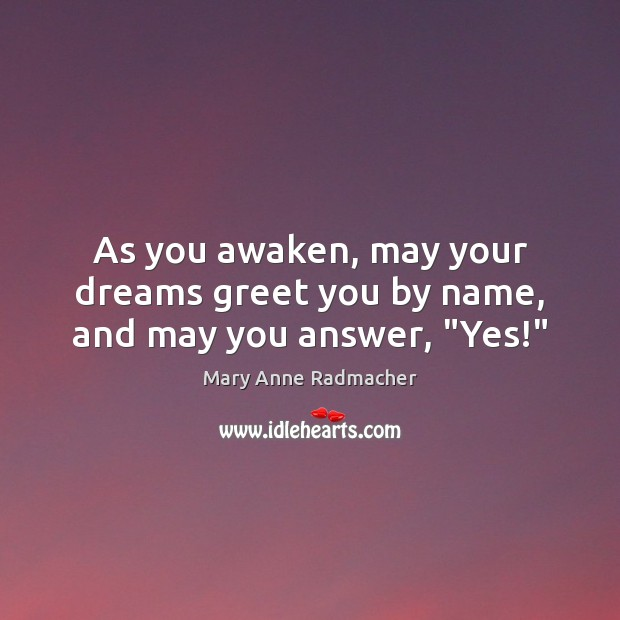 """As you awaken, may your dreams greet you by name, and may you answer, """"Yes!"""" Image"""