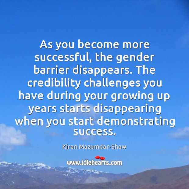 As you become more successful, the gender barrier disappears. The credibility challenges Kiran Mazumdar-Shaw Picture Quote