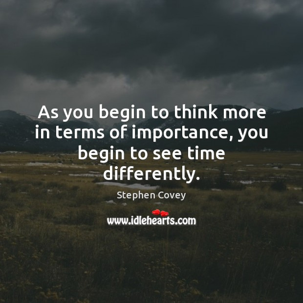 As you begin to think more in terms of importance, you begin to see time differently. Stephen Covey Picture Quote