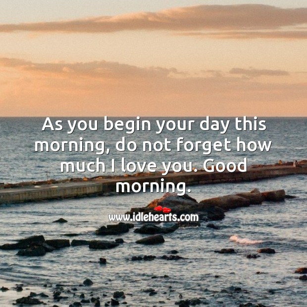 As you begin your day this morning, do not forget how much I love you. Good morning. Good Morning Quotes Image