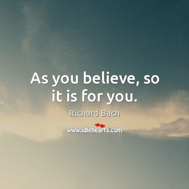 As you believe, so it is for you. Richard Bach Picture Quote