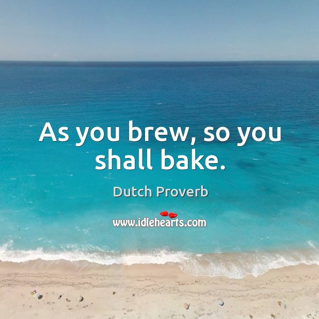 Image, As you brew, so you shall bake.