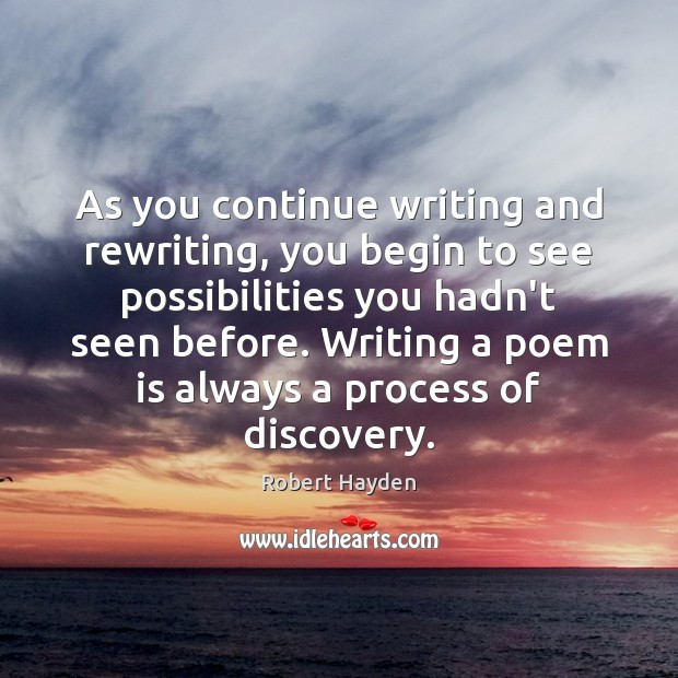 As you continue writing and rewriting, you begin to see possibilities you Image
