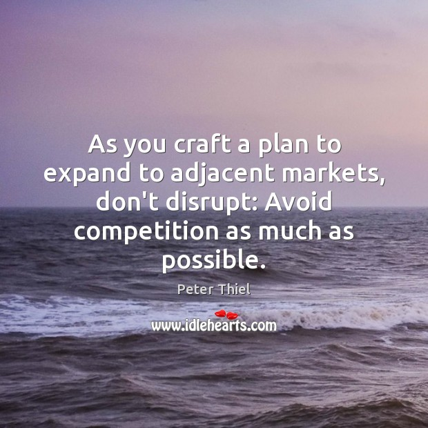 As you craft a plan to expand to adjacent markets, don't disrupt: Peter Thiel Picture Quote