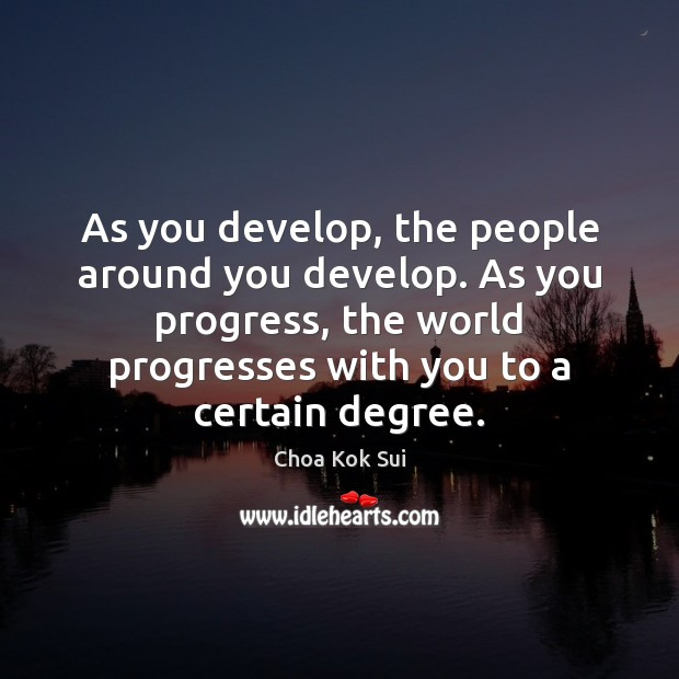As you develop, the people around you develop. As you progress, the Image