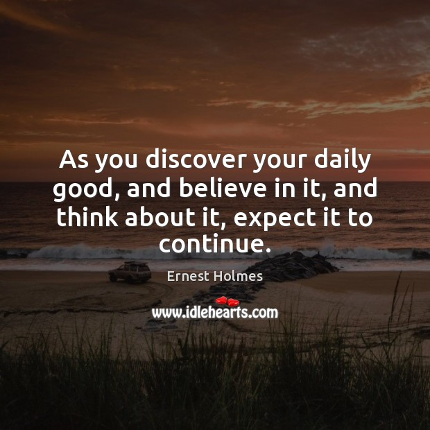 As you discover your daily good, and believe in it, and think Ernest Holmes Picture Quote