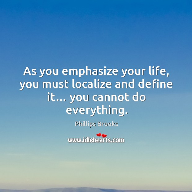 As you emphasize your life, you must localize and define it… you cannot do everything. Image