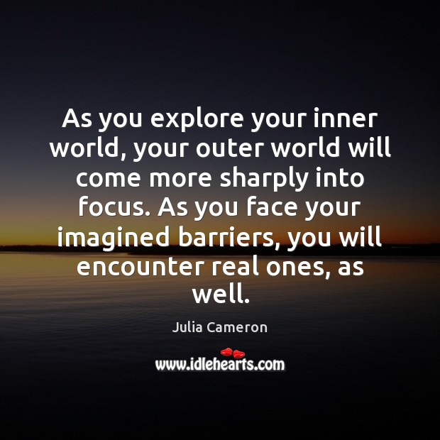As you explore your inner world, your outer world will come more Julia Cameron Picture Quote
