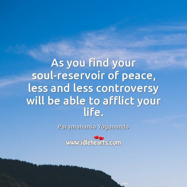 As you find your soul-reservoir of peace, less and less controversy will Paramahansa Yogananda Picture Quote