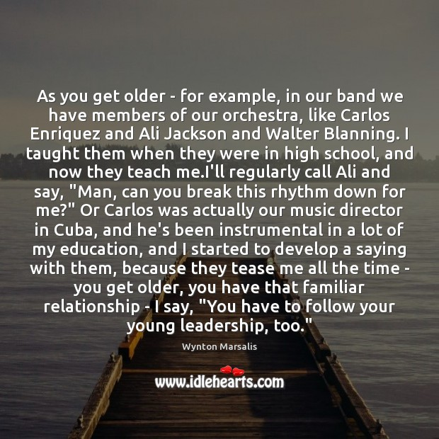 As you get older – for example, in our band we have Wynton Marsalis Picture Quote