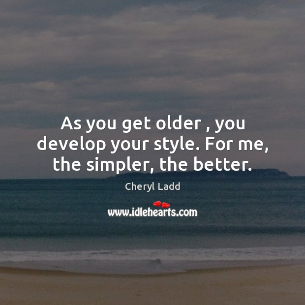 As you get older , you develop your style. For me, the simpler, the better. Cheryl Ladd Picture Quote