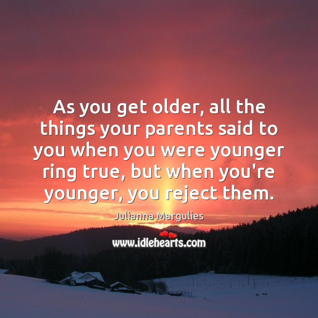 As you get older, all the things your parents said to you Julianna Margulies Picture Quote