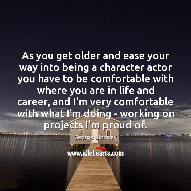 As you get older and ease your way into being a character George Clooney Picture Quote