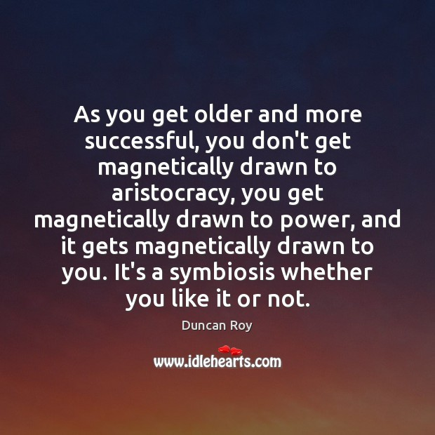 As you get older and more successful, you don't get magnetically drawn Duncan Roy Picture Quote