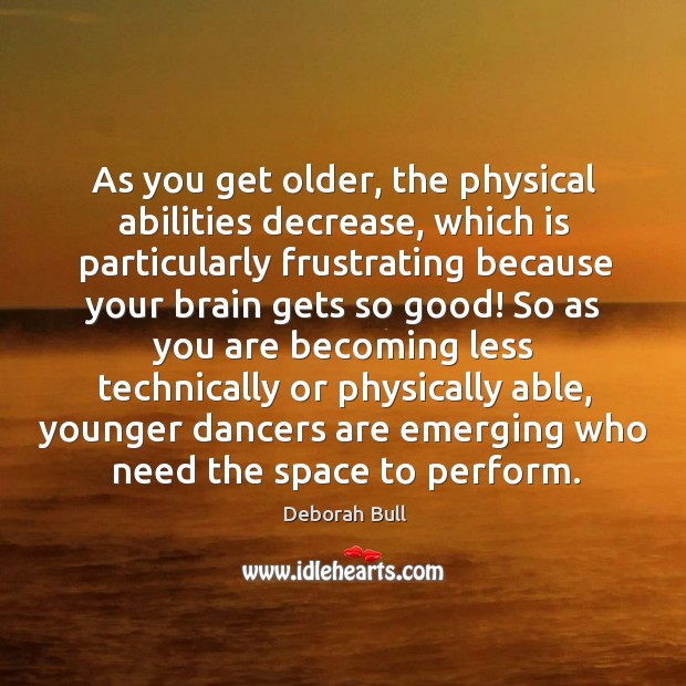 As you get older, the physical abilities decrease Deborah Bull Picture Quote
