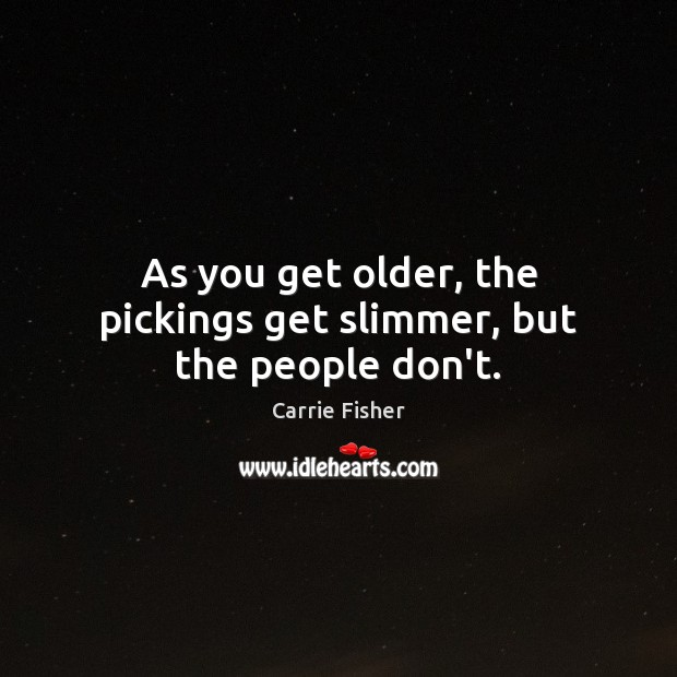 As you get older, the pickings get slimmer, but the people don't. Carrie Fisher Picture Quote