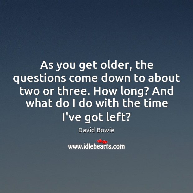 As you get older, the questions come down to about two or Image