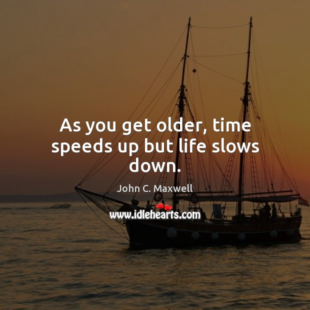 Image, As you get older, time speeds up but life slows down.