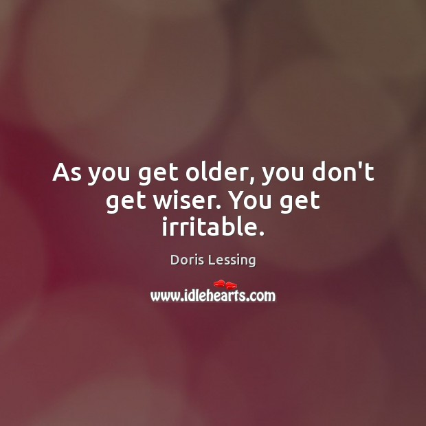 As you get older, you don't get wiser. You get irritable. Doris Lessing Picture Quote