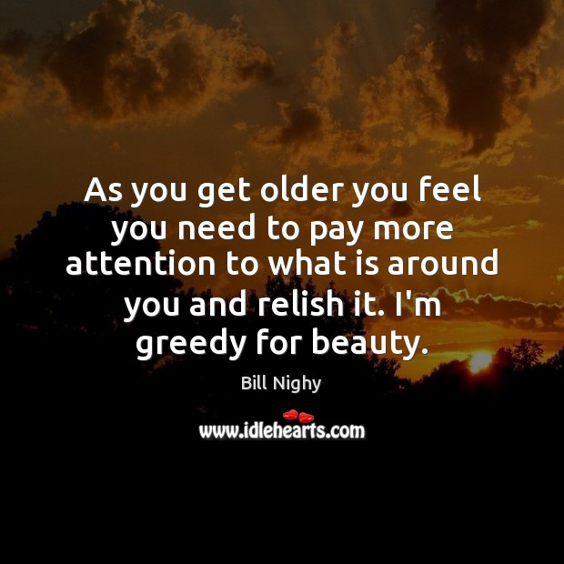 As you get older you feel you need to pay more attention Bill Nighy Picture Quote