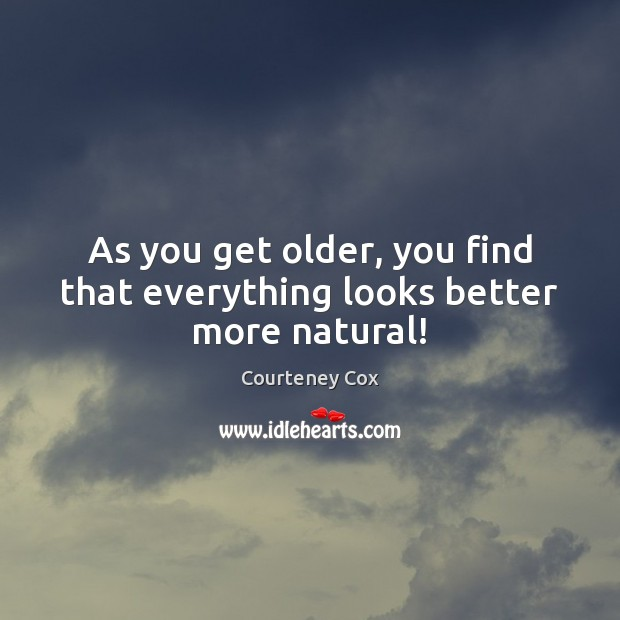 As you get older, you find that everything looks better more natural! Courteney Cox Picture Quote