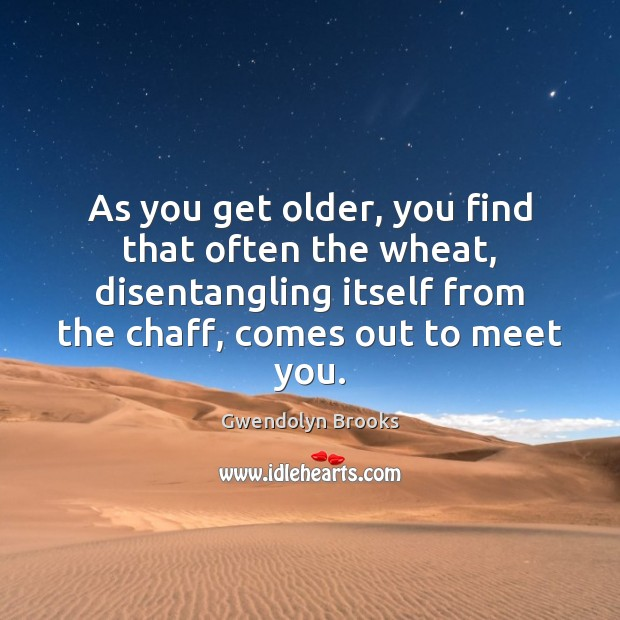 As you get older, you find that often the wheat, disentangling itself Image