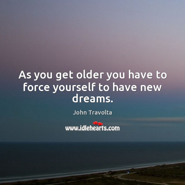 Image, As you get older you have to force yourself to have new dreams.