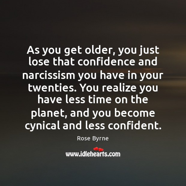 As you get older, you just lose that confidence and narcissism you Confidence Quotes Image