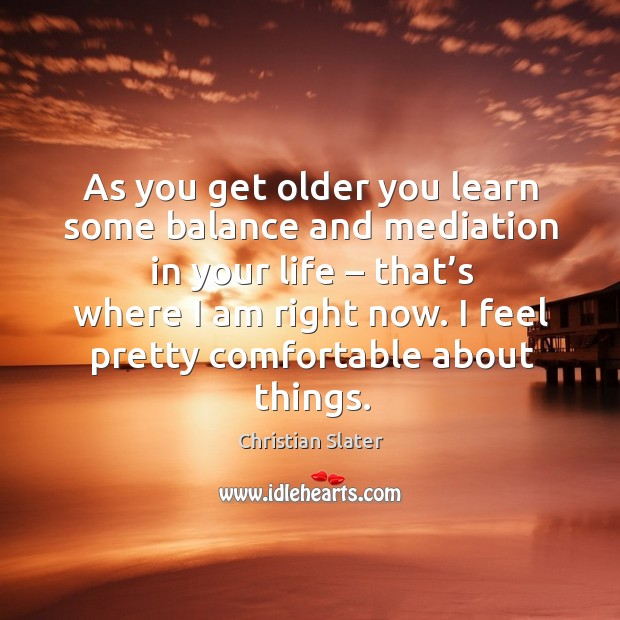 As you get older you learn some balance and mediation in your life – that's where I am right now. Image