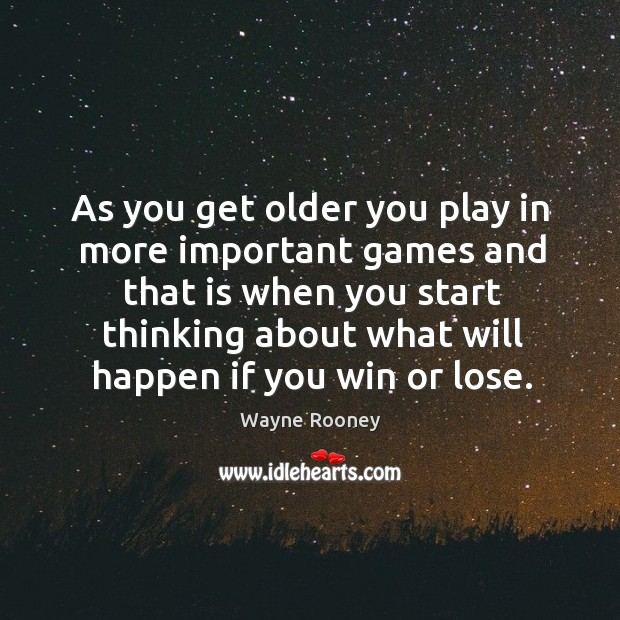 As you get older you play in more important games and that is when you start thinking about what will happen if you win or lose. Wayne Rooney Picture Quote