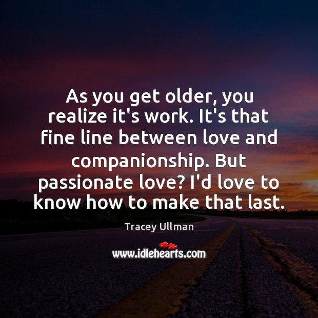 Image, As you get older, you realize it's work. It's that fine line