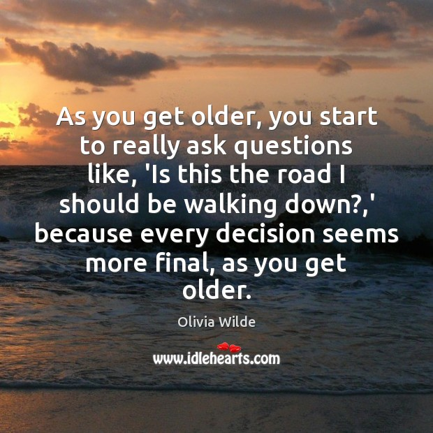 As you get older, you start to really ask questions like, 'Is Olivia Wilde Picture Quote