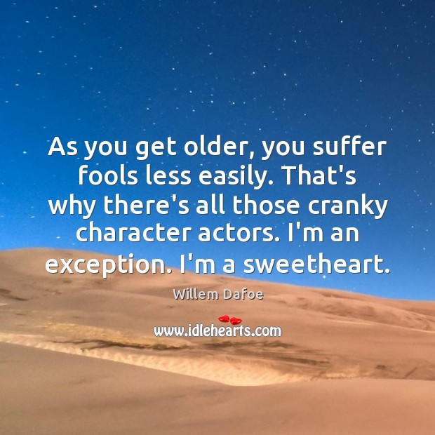 As you get older, you suffer fools less easily. That's why there's Willem Dafoe Picture Quote