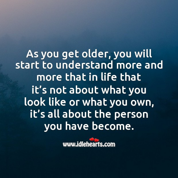Image, As you get older, you will start to understand that it's all about the person you have become.