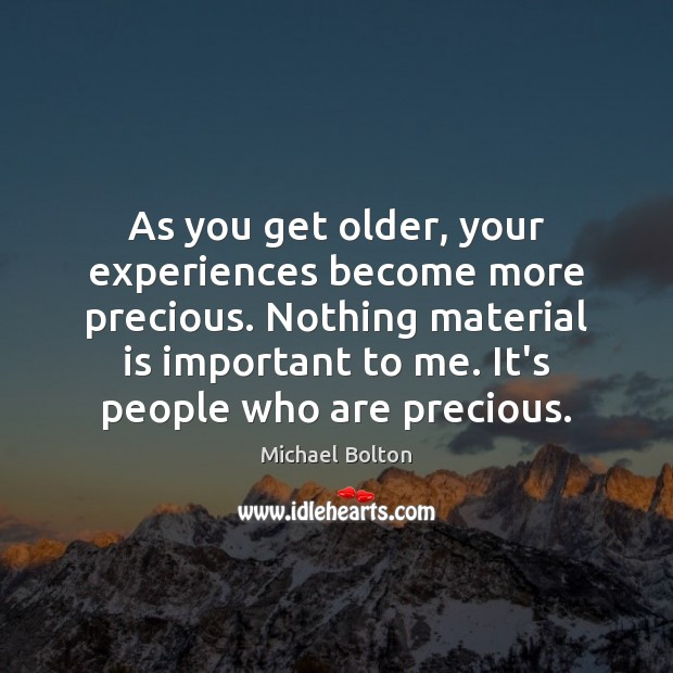 As you get older, your experiences become more precious. Nothing material is Image