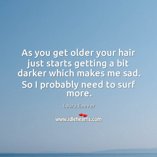 As you get older your hair just starts getting a bit darker Image