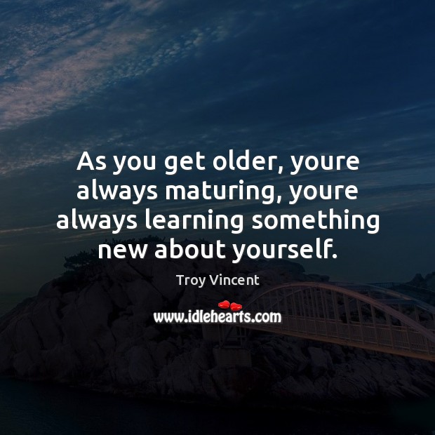 As you get older, youre always maturing, youre always learning something new Image