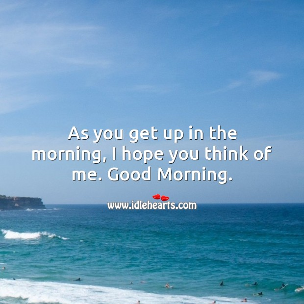 As you get up in the morning, I hope you think of me. Good Morning. Good Morning Quotes Image