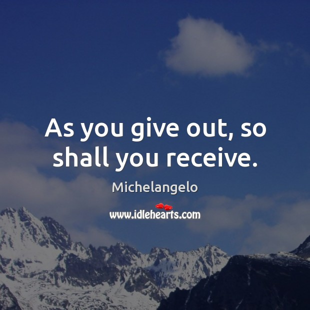 As you give out, so shall you receive. Michelangelo Picture Quote